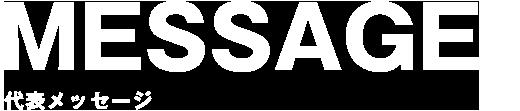 MESSAGE - 代表メッセージ